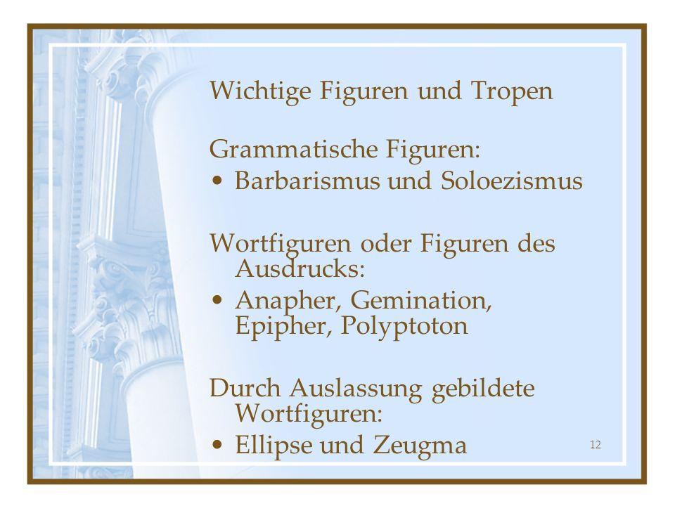 12 Wichtige Figuren und Tropen Grammatische Figuren: Barbarismus und Soloezismus Wortfiguren oder Figuren des Ausdrucks: Anapher, Gemination, Epipher,