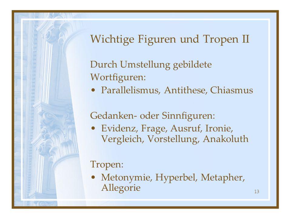 13 Wichtige Figuren und Tropen II Durch Umstellung gebildete Wortfiguren: Parallelismus, Antithese, Chiasmus Gedanken- oder Sinnfiguren: Evidenz, Frag