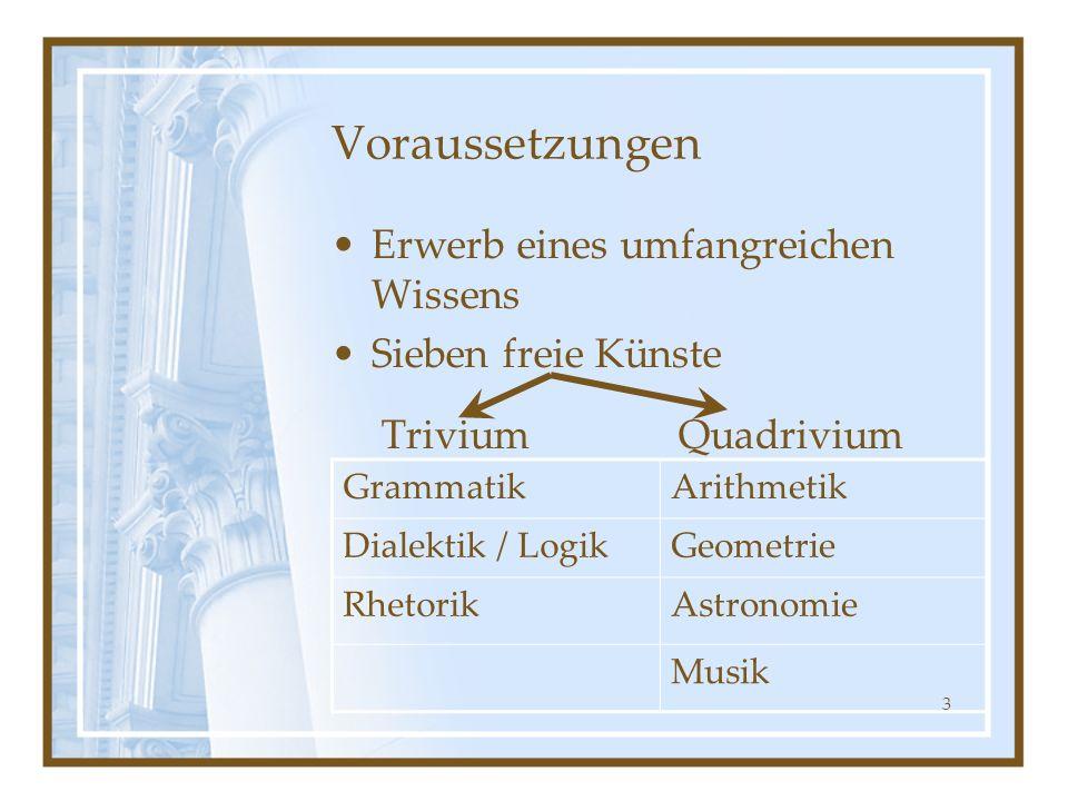 3 Voraussetzungen Erwerb eines umfangreichen Wissens Sieben freie Künste Trivium Quadrivium GrammatikArithmetik Dialektik / LogikGeometrie RhetorikAst