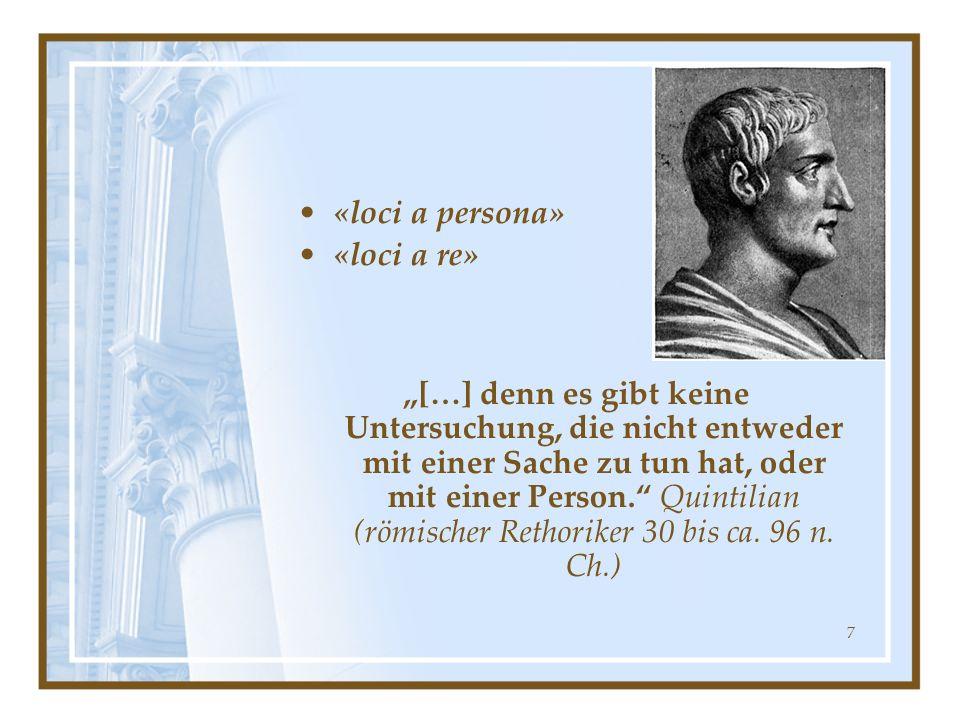 7 «loci a persona» «loci a re» […] denn es gibt keine Untersuchung, die nicht entweder mit einer Sache zu tun hat, oder mit einer Person. Quintilian (