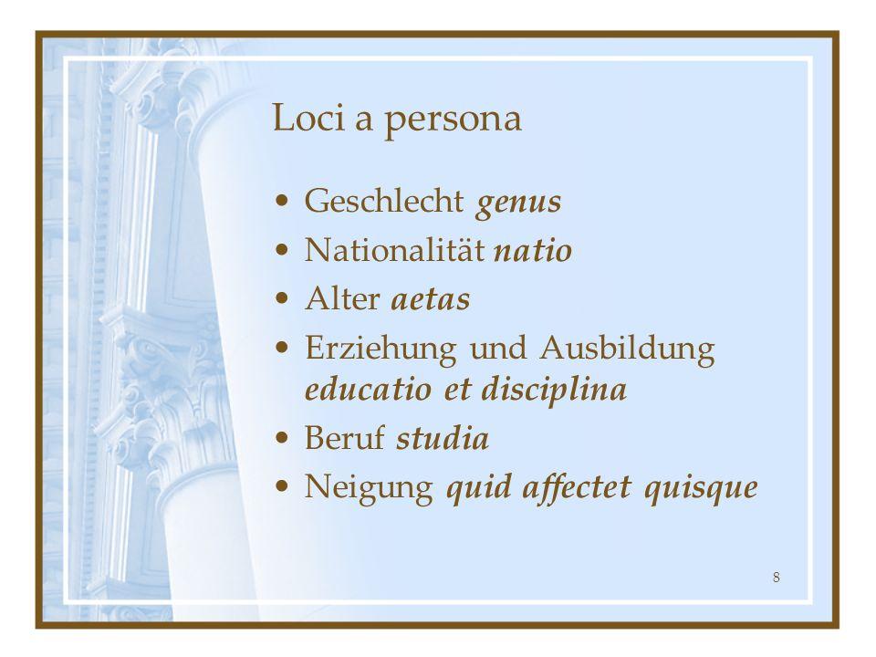 8 Loci a persona Geschlecht genus Nationalität natio Alter aetas Erziehung und Ausbildung educatio et disciplina Beruf studia Neigung quid affectet qu