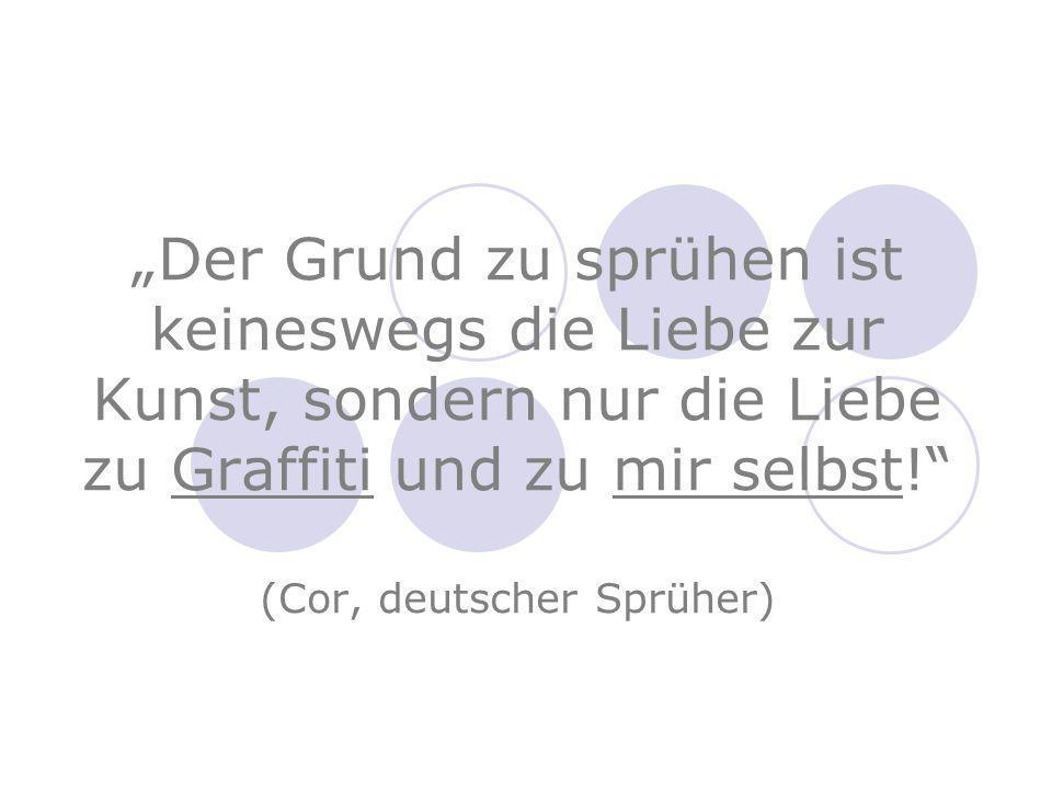 Der Grund zu sprühen ist keineswegs die Liebe zur Kunst, sondern nur die Liebe zu Graffiti und zu mir selbst.
