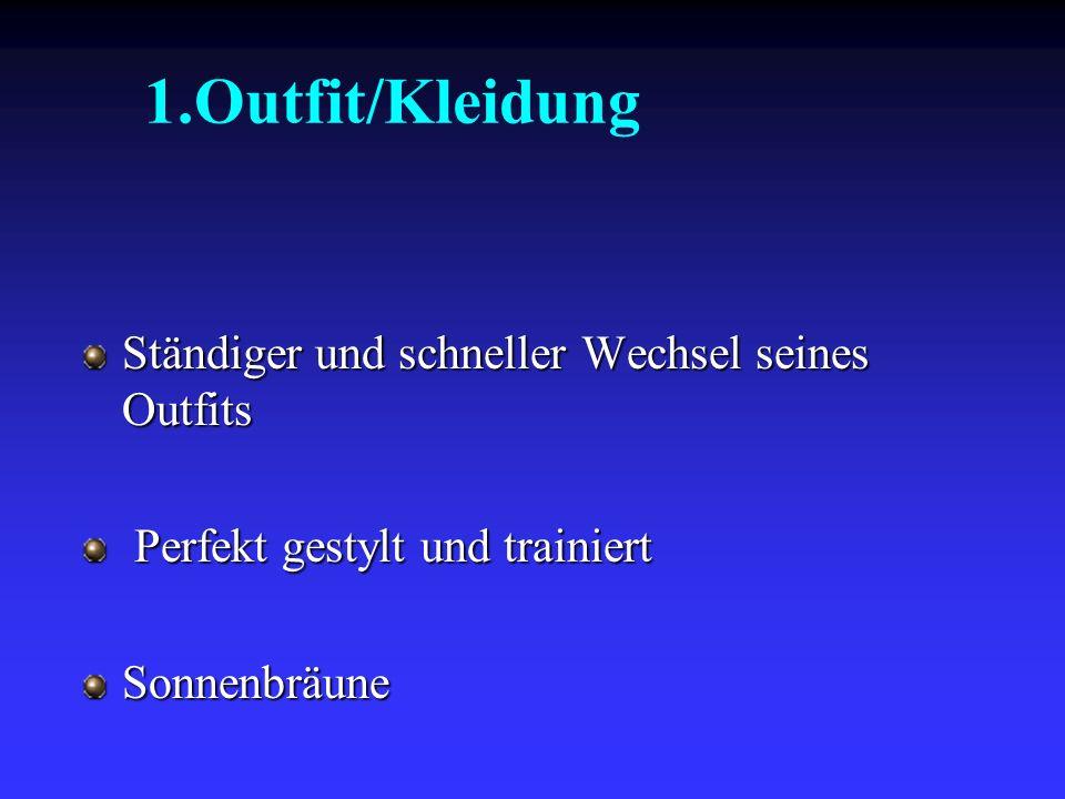 1.Outfit/Kleidung Ständiger und schneller Wechsel seines Outfits Perfekt gestylt und trainiert Sonnenbräune