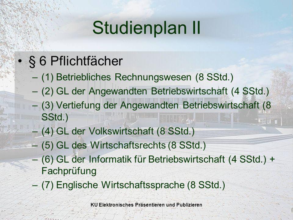 KU Elektronisches Präsentieren und Publizieren Studienplan II § 6 Pflichtfächer –(1) Betriebliches Rechnungswesen (8 SStd.) –(2) GL der Angewandten Betriebswirtschaft (4 SStd.) –(3) Vertiefung der Angewandten Betriebswirtschaft (8 SStd.) –(4) GL der Volkswirtschaft (8 SStd.) –(5) GL des Wirtschaftsrechts (8 SStd.) –(6) GL der Informatik für Betriebswirtschaft (4 SStd.) + Fachprüfung –(7) Englische Wirtschaftssprache (8 SStd.)