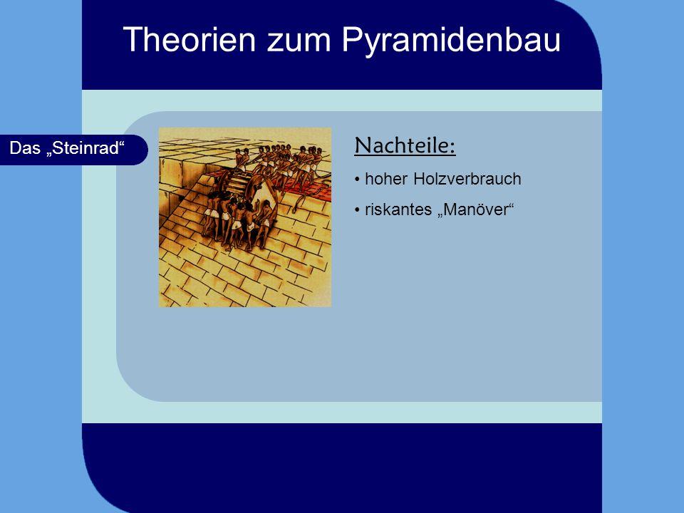 Das Steinrad Nachteile: hoher Holzverbrauch riskantes Manöver Theorien zum Pyramidenbau