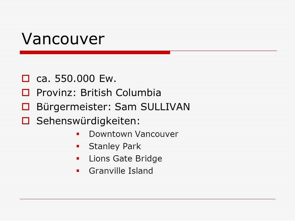ca. 550.000 Ew. Provinz: British Columbia Bürgermeister: Sam SULLIVAN Sehenswürdigkeiten: Downtown Vancouver Stanley Park Lions Gate Bridge Granville