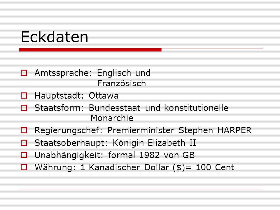 Eckdaten Amtssprache: Englisch und Französisch Hauptstadt: Ottawa Staatsform: Bundesstaat und konstitutionelle Monarchie Regierungschef: Premierminist