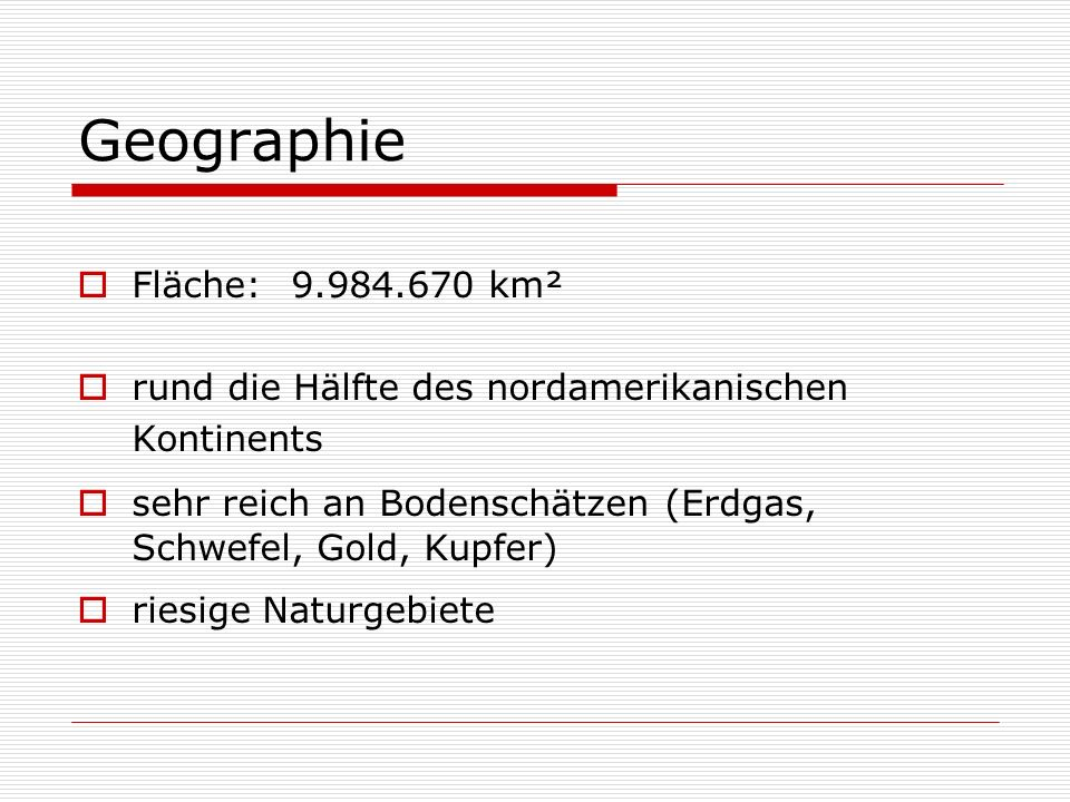 Geographie Fläche:9.984.670 km² rund die Hälfte des nordamerikanischen Kontinents sehr reich an Bodenschätzen (Erdgas, Schwefel, Gold, Kupfer) riesige