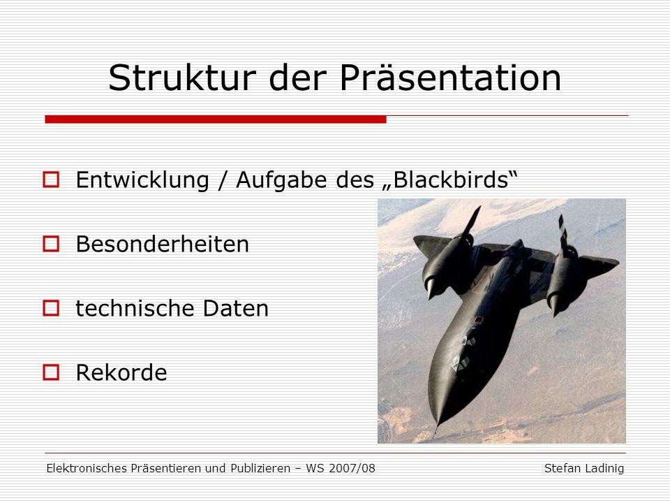 Stefan LadinigElektronisches Präsentieren und Publizieren – WS 2007/08 Entwicklung des Blackbirds skunk works Stealth-Technologie Planung: Ende 1950er Erstflug: Dezember 1964