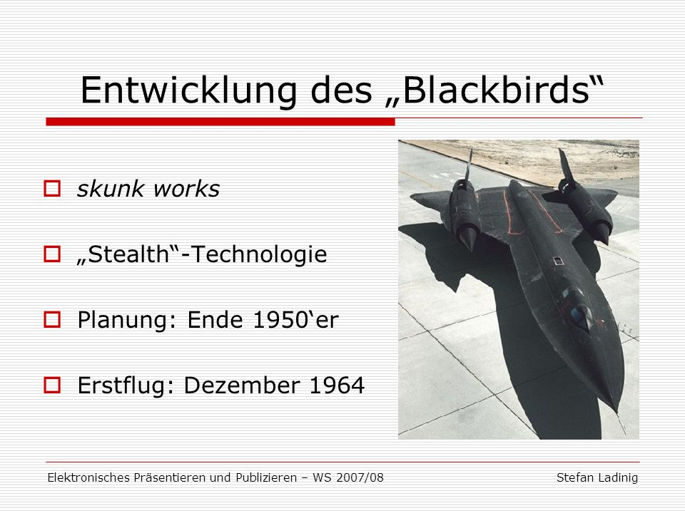 Stefan LadinigElektronisches Präsentieren und Publizieren – WS 2007/08 Entwicklung des Blackbirds skunk works Stealth-Technologie Planung: Ende 1950er