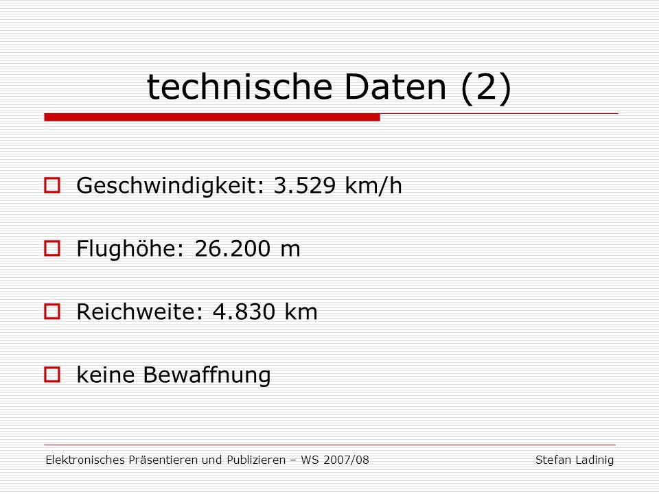 Stefan LadinigElektronisches Präsentieren und Publizieren – WS 2007/08 technische Daten (2) Geschwindigkeit: 3.529 km/h Flughöhe: 26.200 m Reichweite: