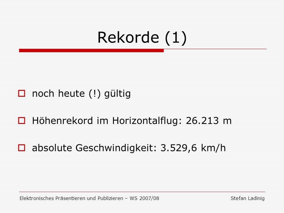 Stefan LadinigElektronisches Präsentieren und Publizieren – WS 2007/08 Rekorde (1) noch heute (!) gültig Höhenrekord im Horizontalflug: 26.213 m absol
