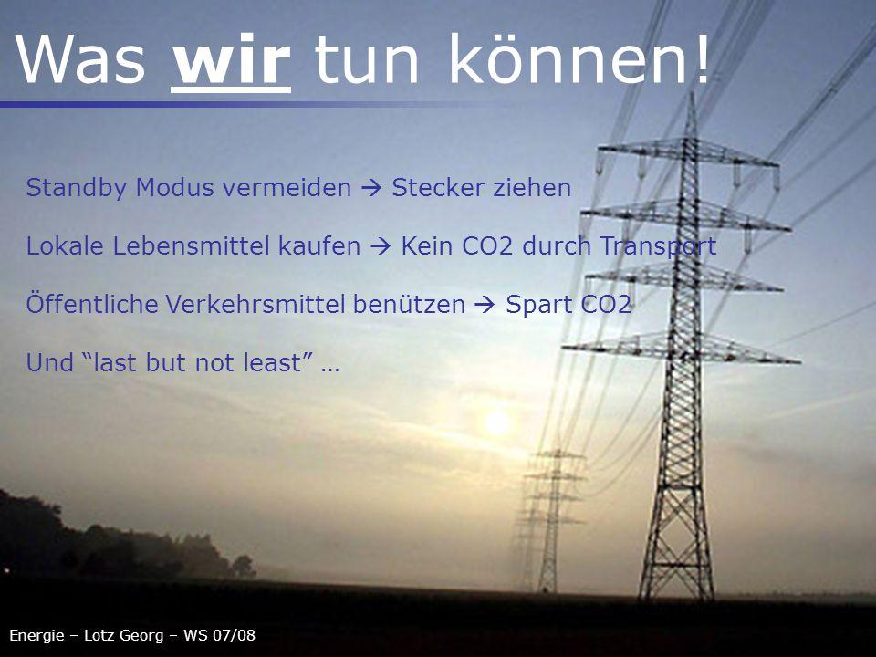 Energie – Lotz Georg – WS 07/08 Was wir tun können! Standby Modus vermeiden Stecker ziehen Lokale Lebensmittel kaufen Kein CO2 durch Transport Öffentl