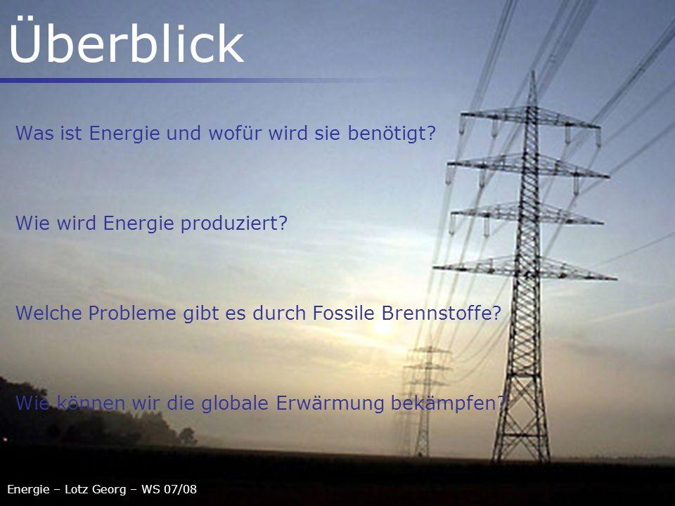 Energie – Lotz Georg – WS 07/08 Überblick Was ist Energie und wofür wird sie benötigt? Wie wird Energie produziert? Welche Probleme gibt es durch Foss