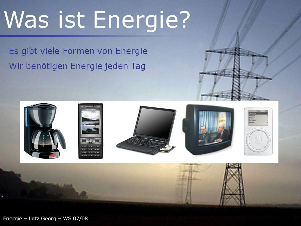 Energie – Lotz Georg – WS 07/08 Was ist Energie? Es gibt viele Formen von Energie Wir benötigen Energie jeden Tag