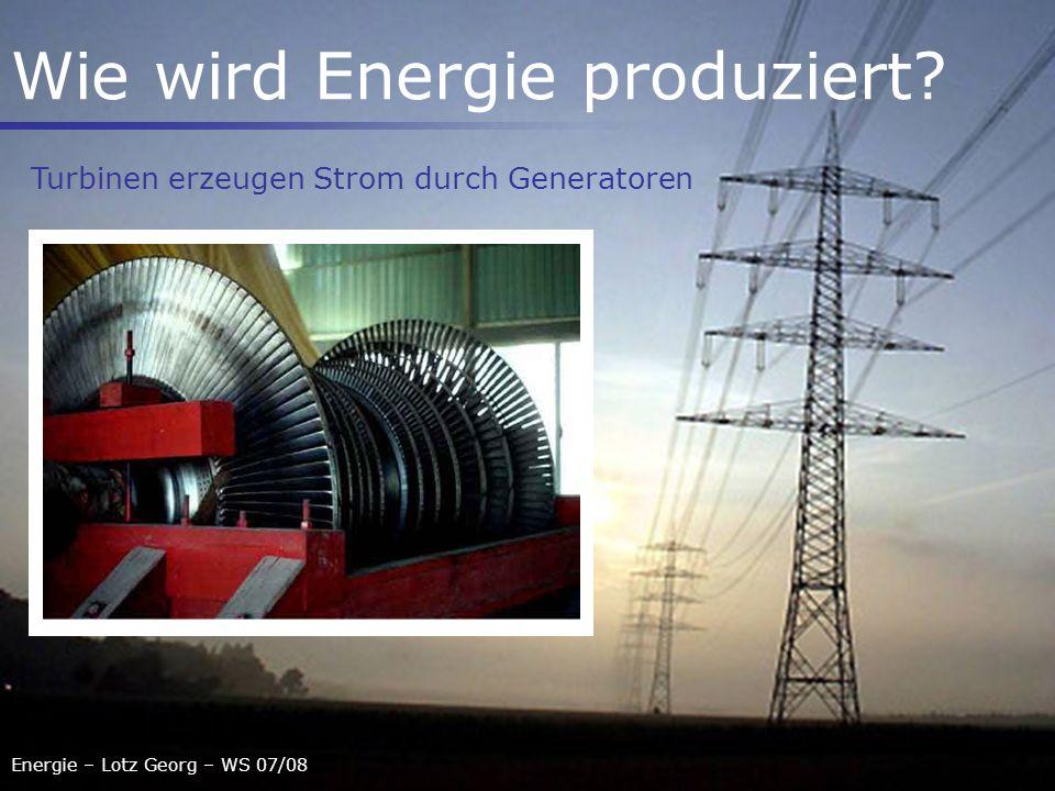Energie – Lotz Georg – WS 07/08 Wie wird Energie produziert? Turbinen erzeugen Strom durch Generatoren
