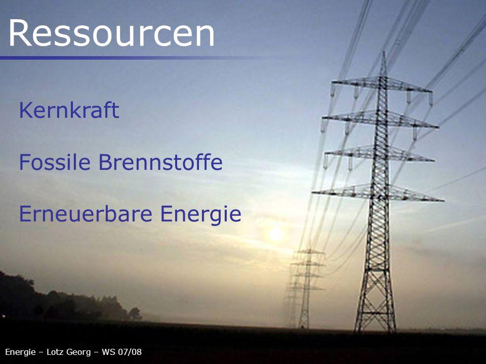 Energie – Lotz Georg – WS 07/08 Ressourcen Kernkraft Fossile Brennstoffe Erneuerbare Energie
