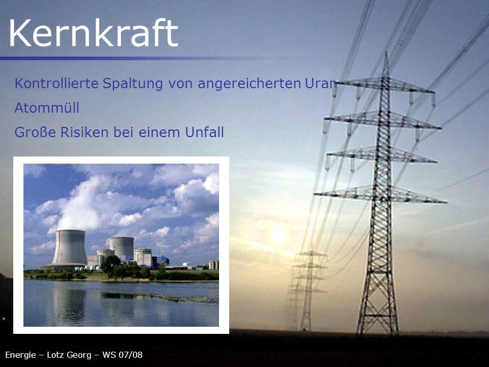 Energie – Lotz Georg – WS 07/08 Kernkraft Kontrollierte Spaltung von angereicherten Uran Atommüll Große Risiken bei einem Unfall