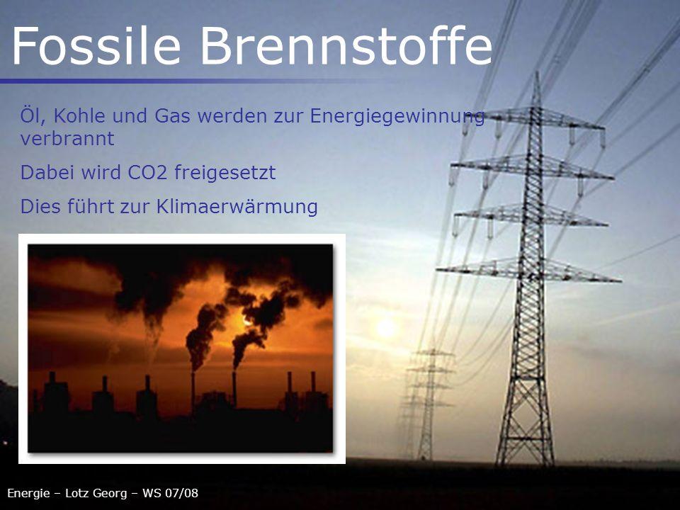 Energie – Lotz Georg – WS 07/08 Fossile Brennstoffe Öl, Kohle und Gas werden zur Energiegewinnung verbrannt Dabei wird CO2 freigesetzt Dies führt zur