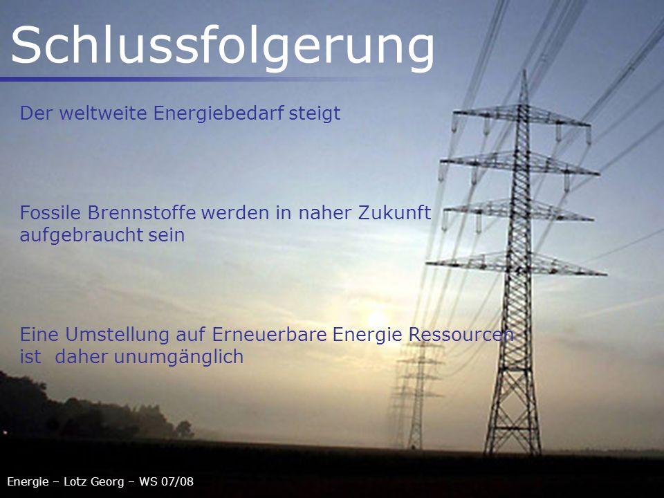 Energie – Lotz Georg – WS 07/08 Schlussfolgerung Der weltweite Energiebedarf steigt Fossile Brennstoffe werden in naher Zukunft aufgebraucht sein Eine