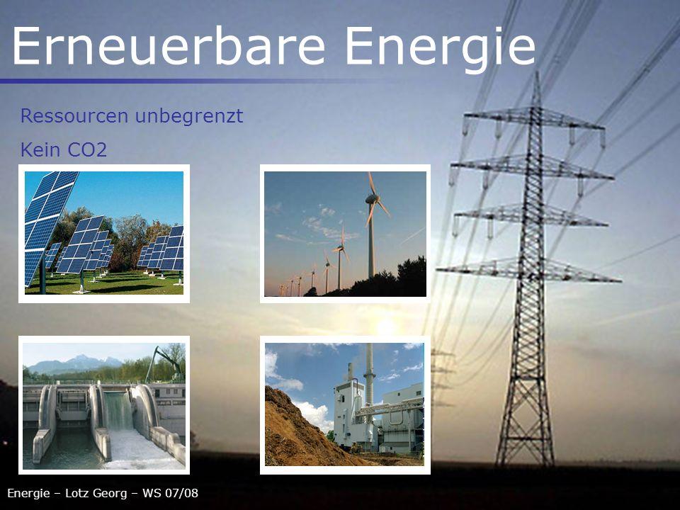 Energie – Lotz Georg – WS 07/08 Erneuerbare Energie Ressourcen unbegrenzt Kein CO2