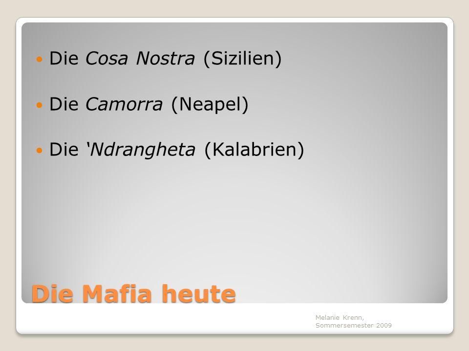 Die Mafia heute Die Cosa Nostra (Sizilien) Die Camorra (Neapel) Die Ndrangheta (Kalabrien) Melanie Krenn, Sommersemester 2009