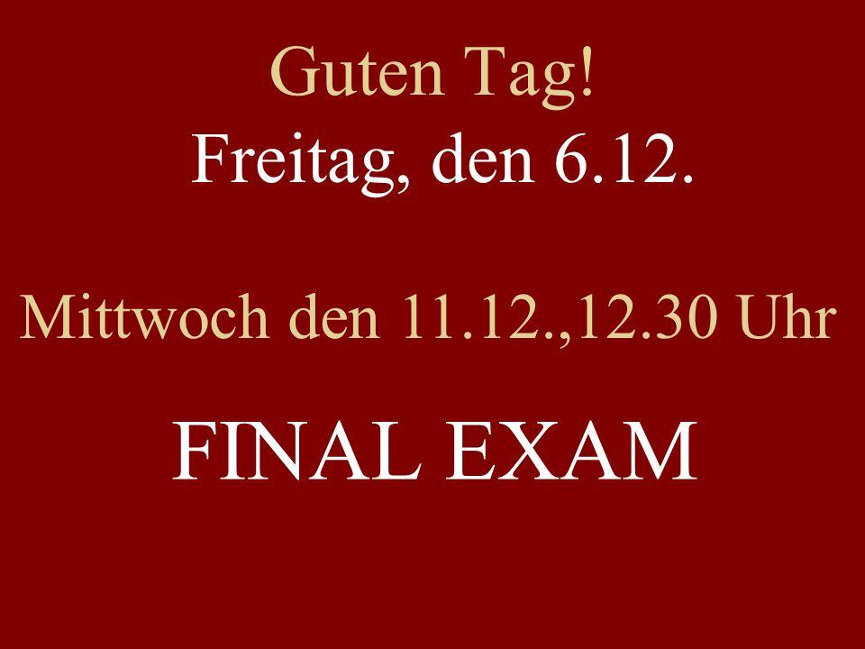 Guten Tag! Freitag, den 6.12. Mittwoch den 11.12.,12.30 Uhr FINAL EXAM