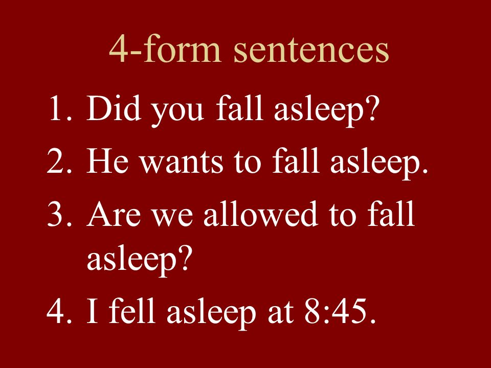 4-form sentences 1.Did you fall asleep? 2.He wants to fall asleep. 3.Are we allowed to fall asleep? 4.I fell asleep at 8:45.