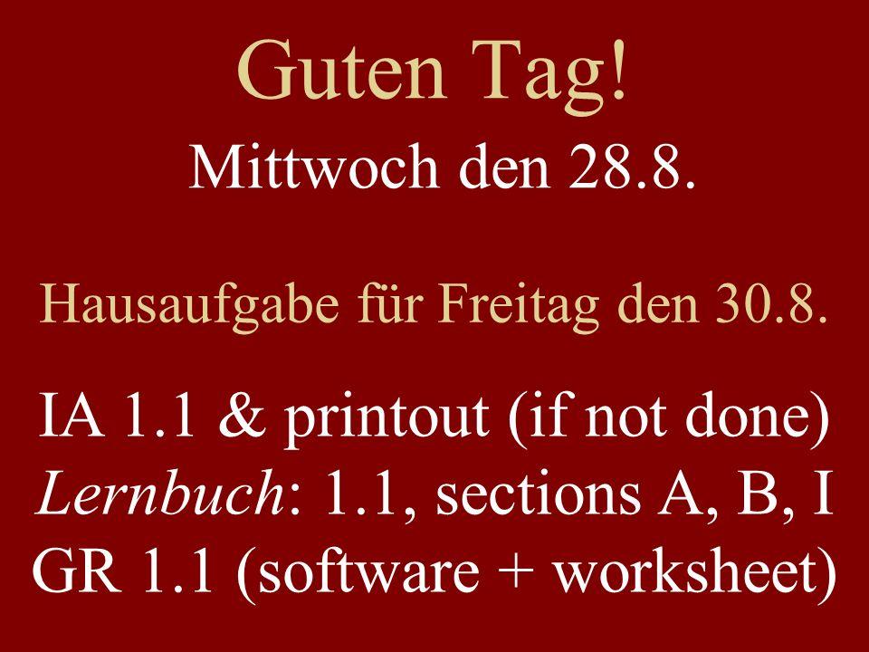 Guten Tag! Mittwoch den 28.8. Hausaufgabe für Freitag den 30.8. IA 1.1 & printout (if not done) Lernbuch: 1.1, sections A, B, I GR 1.1 (software + wor