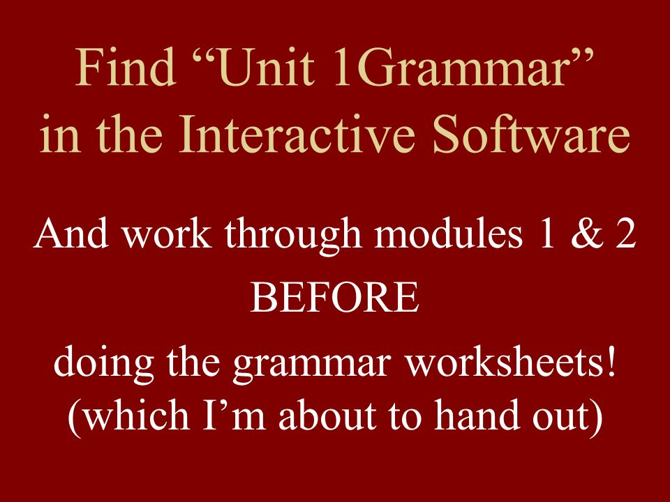 Find Unit 1Grammar in the Interactive Software And work through modules 1 & 2 BEFORE doing the grammar worksheets.