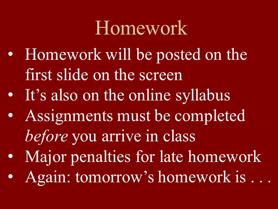 Homework Homework will be posted on the first slide on the screen Its also on the online syllabus Assignments must be completed before you arrive in class Major penalties for late homework Again: tomorrows homework is...