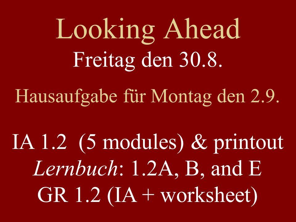 Looking Ahead Freitag den 30.8. Hausaufgabe für Montag den 2.9. IA 1.2 (5 modules) & printout Lernbuch: 1.2A, B, and E GR 1.2 (IA + worksheet)