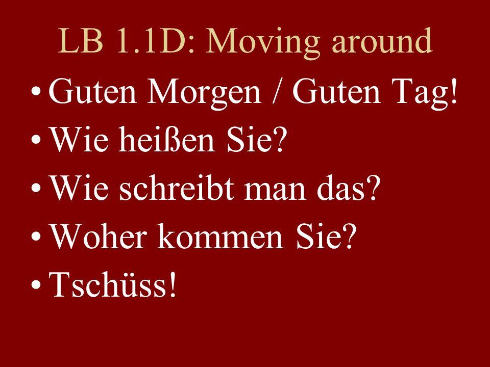 LB 1.1D: Moving around Guten Morgen / Guten Tag! Wie heißen Sie? Wie schreibt man das? Woher kommen Sie? Tschüss!