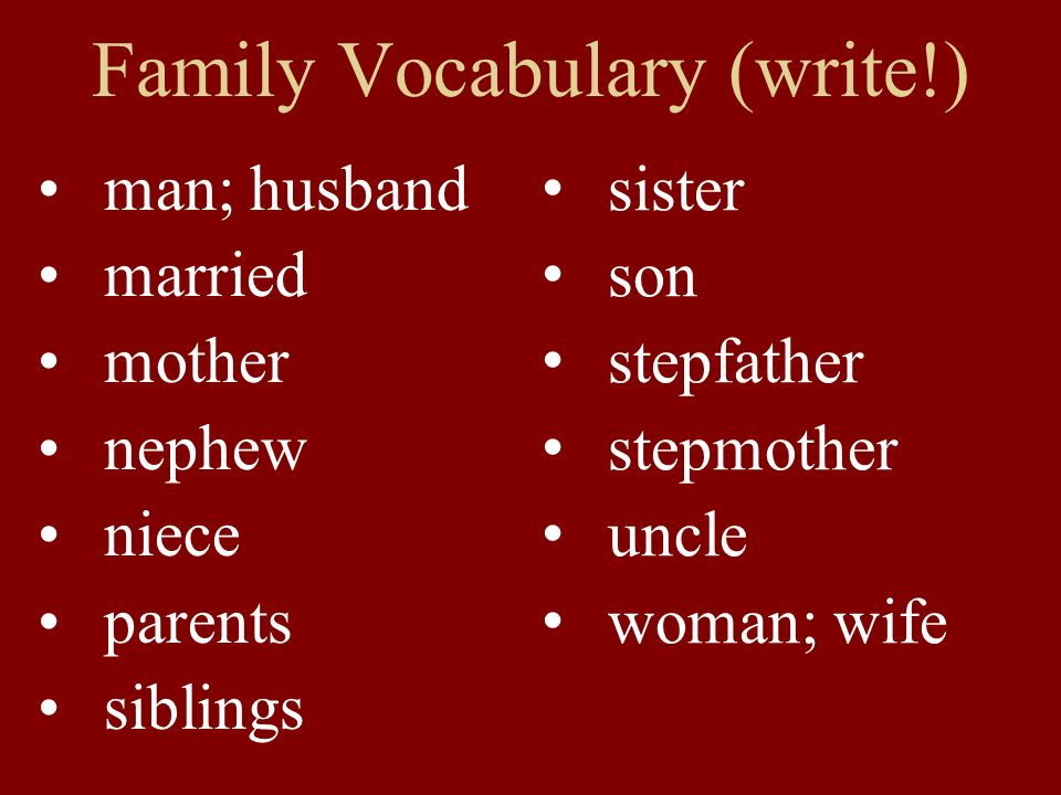 Family Vocabulary (write!) sister son stepfather stepmother uncle woman; wife man; husband married mother nephew niece parents siblings