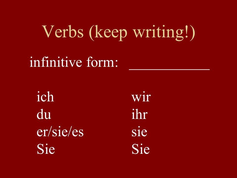 Verbs (keep writing!) infinitive form: ___________ ichwir duihr er/sie/essieSie