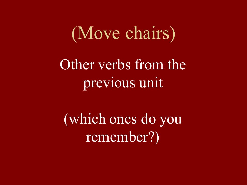(Move chairs) Other verbs from the previous unit (which ones do you remember?)