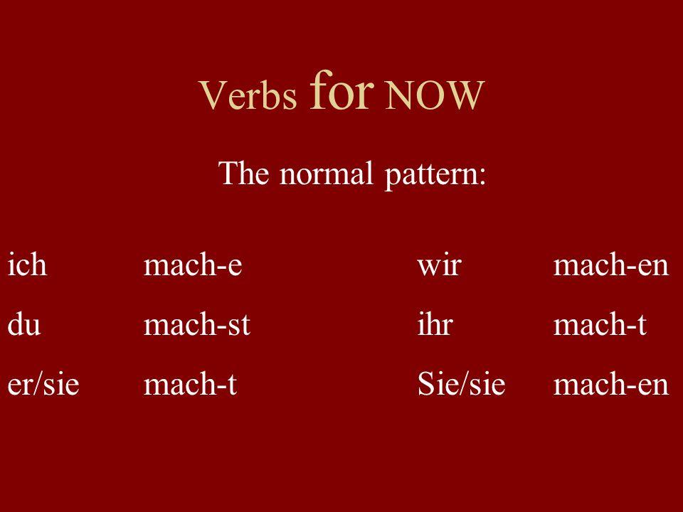 Verbs for NOW ichmach-ewirmach-en dumach-stihrmach-t er/siemach-tSie/siemach-en The normal pattern: