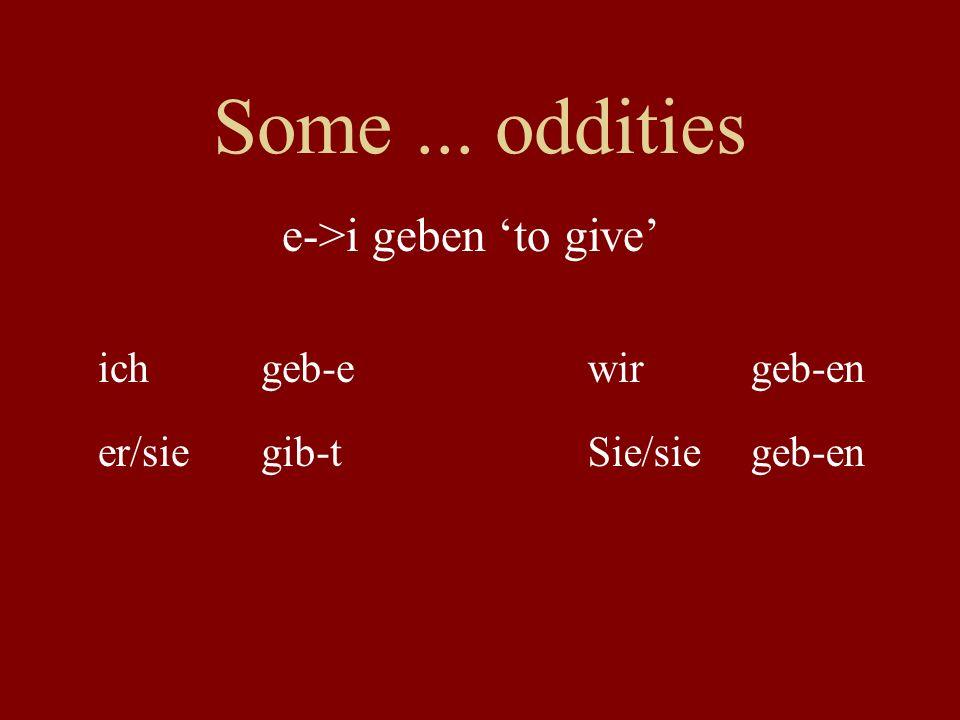 Some... oddities ichgeb-ewirgeb-en er/siegib-tSie/siegeb-en e->i geben to give