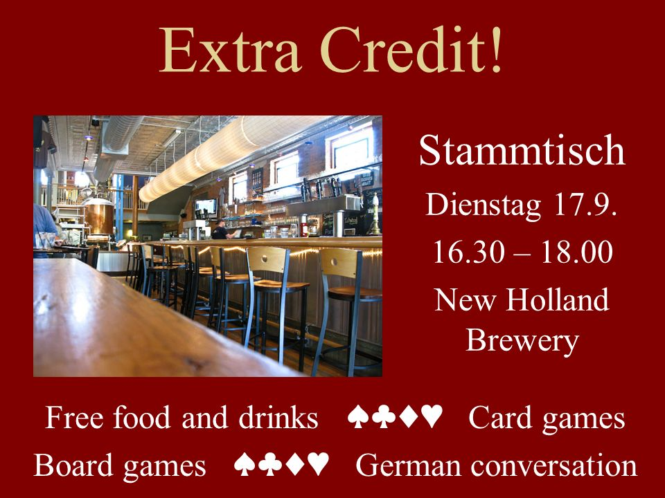 Extra Credit! Free food and drinks Card games Board games German conversation Stammtisch Dienstag 17.9. 16.30 – 18.00 New Holland Brewery