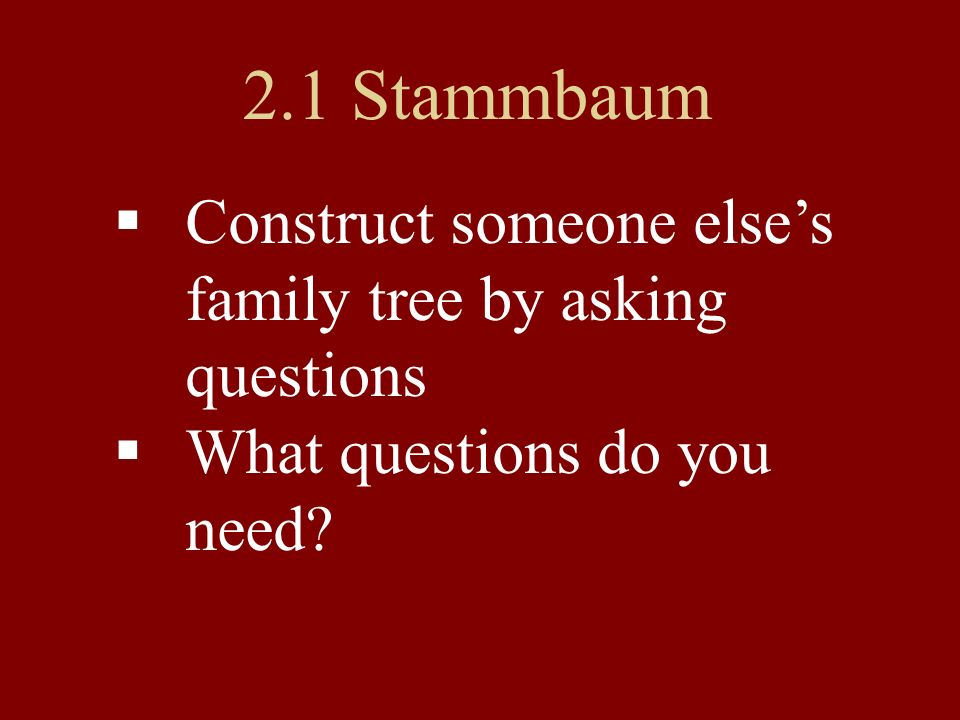 2.1 Stammbaum Construct someone elses family tree by asking questions What questions do you need?