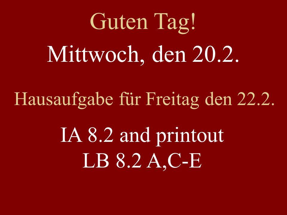 Mittwoch, den 20.2. Hausaufgabe für Freitag den 22.2. IA 8.2 and printout LB 8.2 A,C-E Guten Tag!