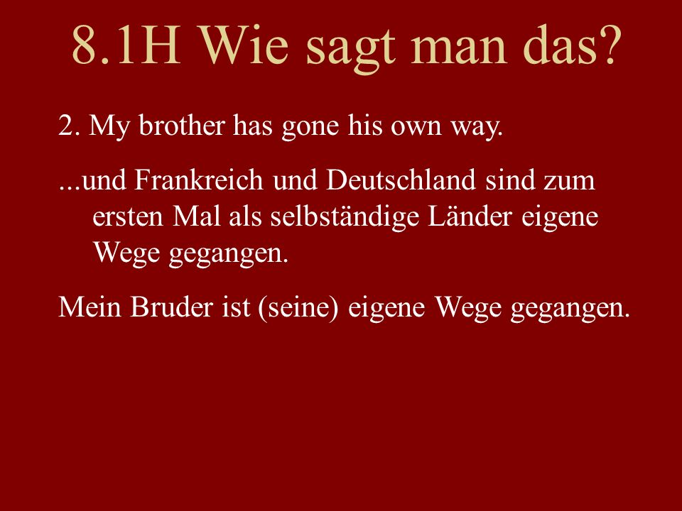 8.1H Wie sagt man das? 2. My brother has gone his own way....und Frankreich und Deutschland sind zum ersten Mal als selbständige Länder eigene Wege ge