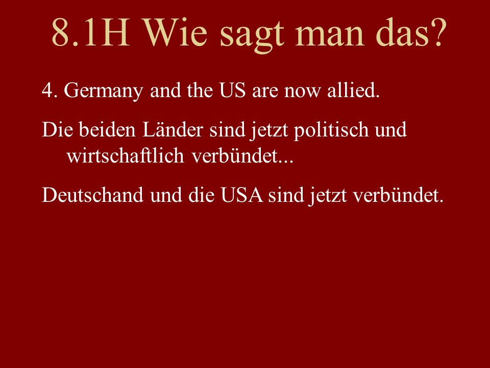 8.1H Wie sagt man das? 4. Germany and the US are now allied. Die beiden Länder sind jetzt politisch und wirtschaftlich verbündet... Deutschand und die