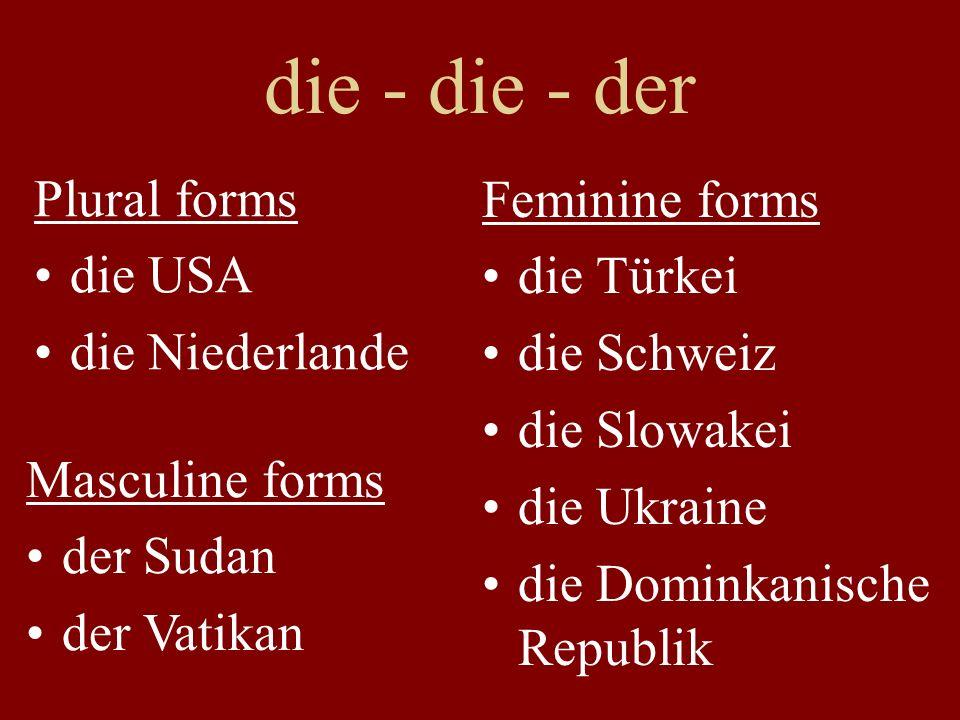 Akkusativ: die - die - den Plural forms an die USA (gehen) in die Niederlande Feminine forms an die Türkei (fliegen) in die Schweiz über die Slowakei durch die Ukraine Masculine forms an den Sudan (fahren) in den Vatikan