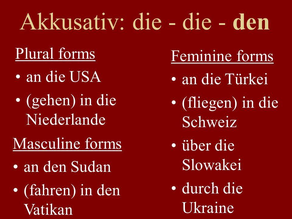 Dativ: der>dem; die>der Feminine forms aus der Türkei (Ski fahren) in der Schweiz von der Slowakei zur Ukraine Masculine forms (wohnen) im Sudan (arbeiten) im Vatikan