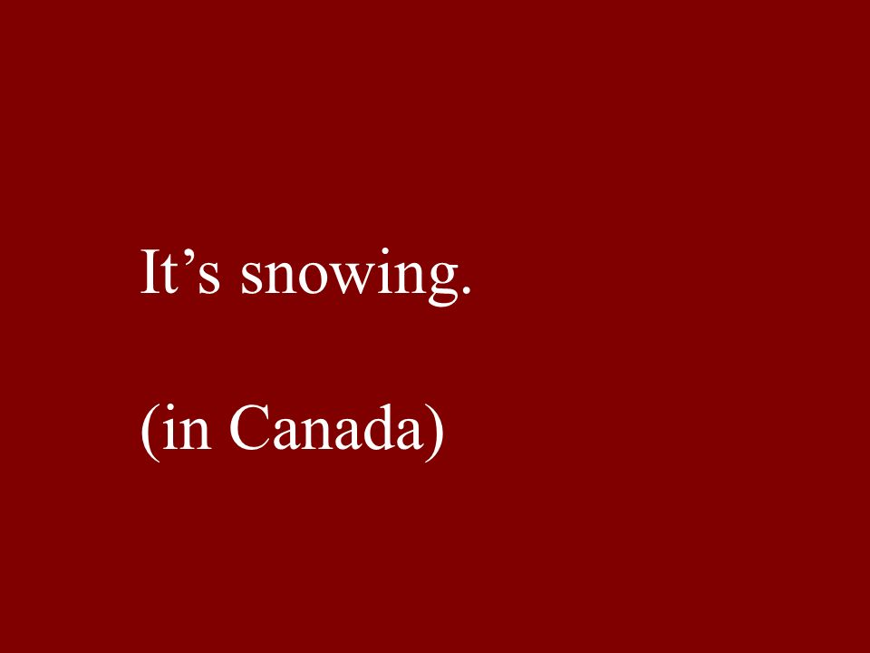Its snowing. (in Canada)