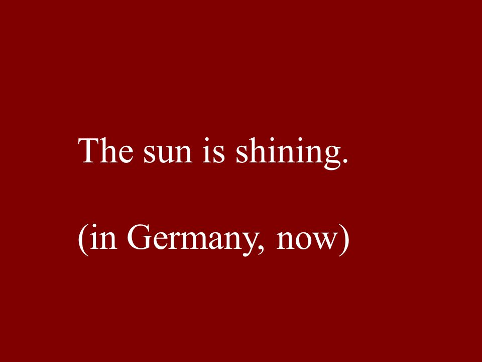 The sun is shining. (in Germany, now)