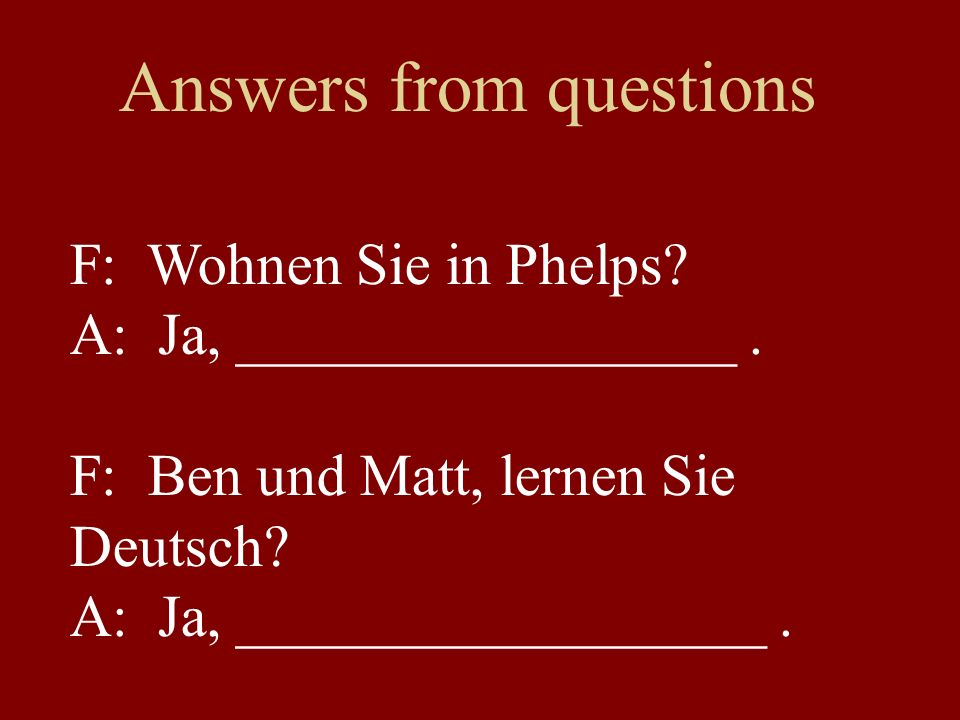 Answers from questions F: Wohnen Sie in Phelps. A: Ja, _________________.