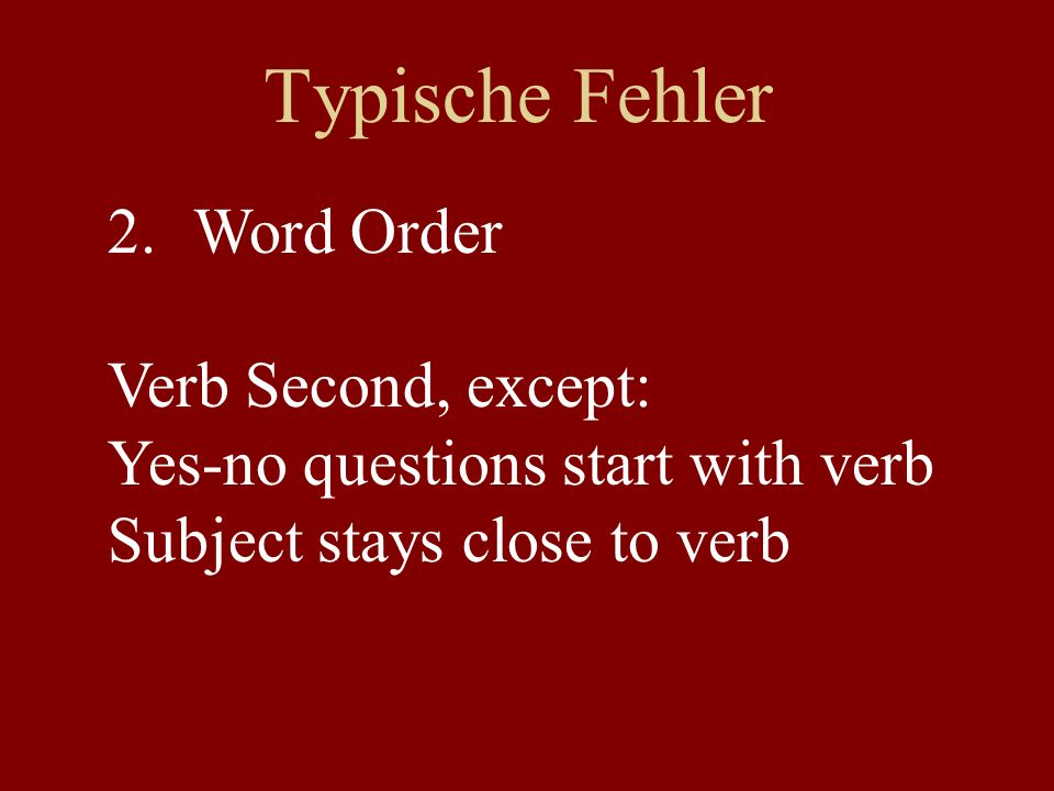 Typische Fehler 2.Word Order Verb Second, except: Yes-no questions start with verb Subject stays close to verb