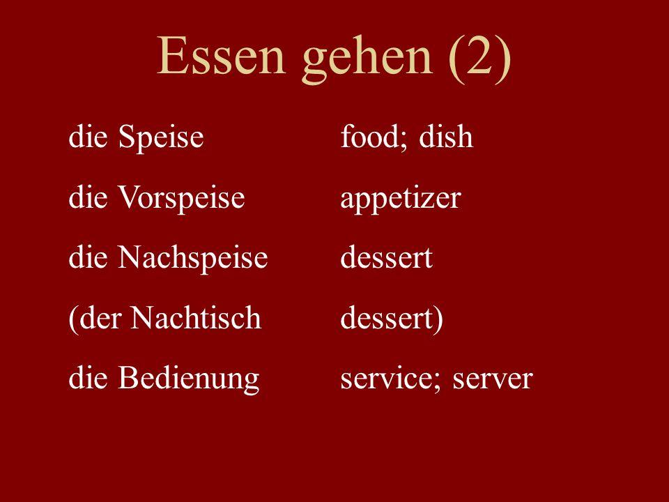 Essen gehen (2) die Speisefood; dish die Vorspeiseappetizer die Nachspeisedessert (der Nachtischdessert) die Bedienungservice; server